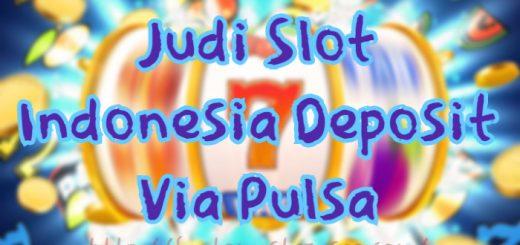 Judi Slot Indonesia Deposit Via Pulsa