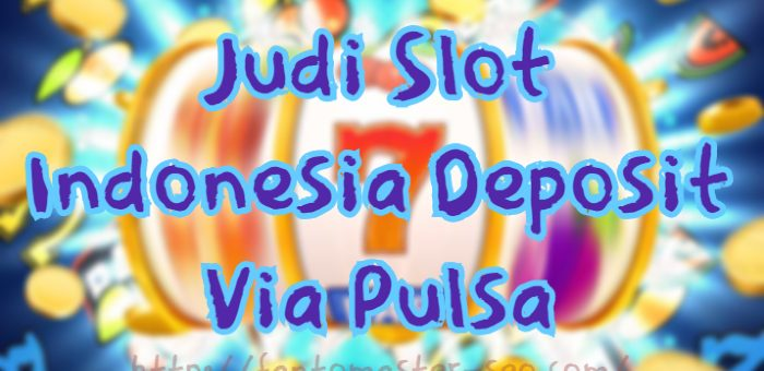 Judi Slot Indonesia Deposit Via Pulsa